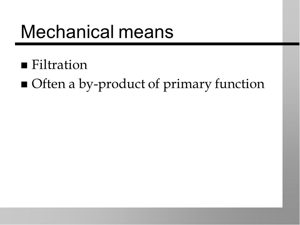 Mechanical means Filtration Often a by-product of primary function