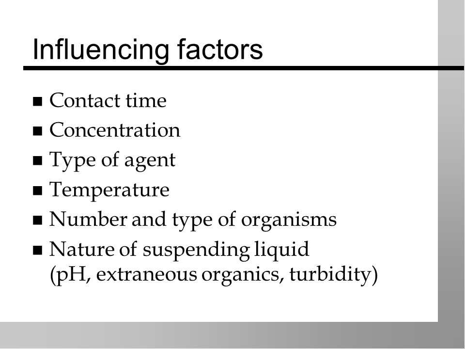 Influencing factors Contact time Concentration Type of agent Temperature Number and type of organisms Nature of suspending liquid (pH, extraneous organics, turbidity)
