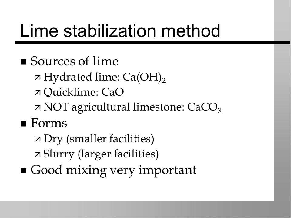 Lime stabilization method Sources of lime  Hydrated lime: Ca(OH) 2  Quicklime: CaO  NOT agricultural limestone: CaCO 3 Forms  Dry (smaller facilities)  Slurry (larger facilities) Good mixing very important