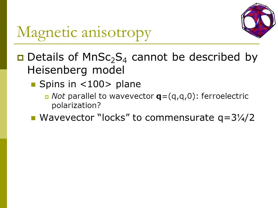 Magnetic anisotropy  Details of MnSc 2 S 4 cannot be described by Heisenberg model Spins in plane  Not parallel to wavevector q=(q,q,0): ferroelectric polarization.