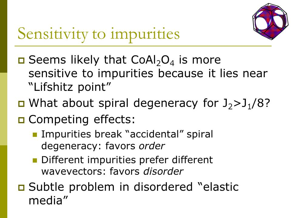 Sensitivity to impurities  Seems likely that CoAl 2 O 4 is more sensitive to impurities because it lies near Lifshitz point  What about spiral degeneracy for J 2 >J 1 /8.