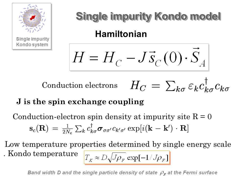 Single impurity Kondo model Hamiltonian Conduction electrons Conduction-electron spin density at impurity site R = 0 J is the spin exchange coupling Low temperature properties determined by single energy scale.