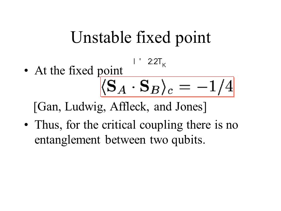 Unstable fixed point At the fixed point [Gan, Ludwig, Affleck, and Jones] Thus, for the critical coupling there is no entanglement between two qubits.
