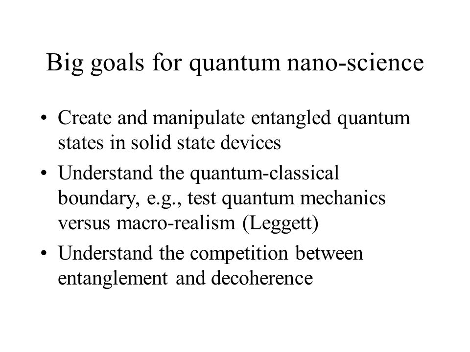 Big goals for quantum nano-science Create and manipulate entangled quantum states in solid state devices Understand the quantum-classical boundary, e.g., test quantum mechanics versus macro-realism (Leggett) Understand the competition between entanglement and decoherence