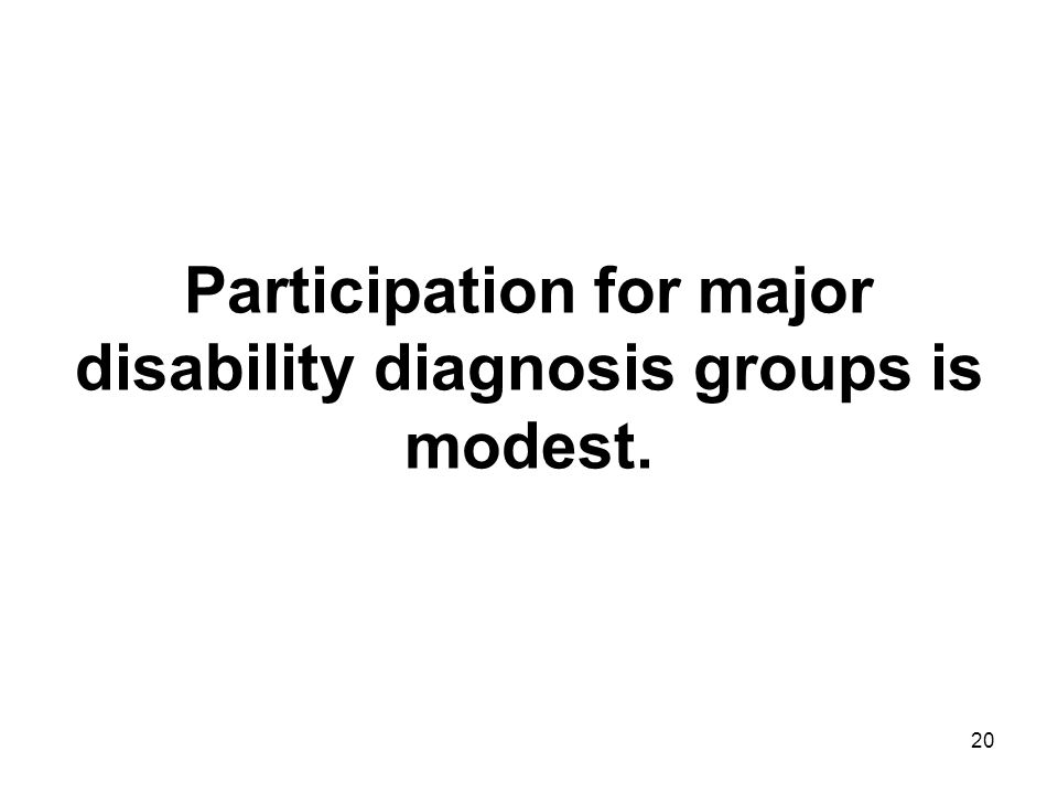 20 Participation for major disability diagnosis groups is modest.