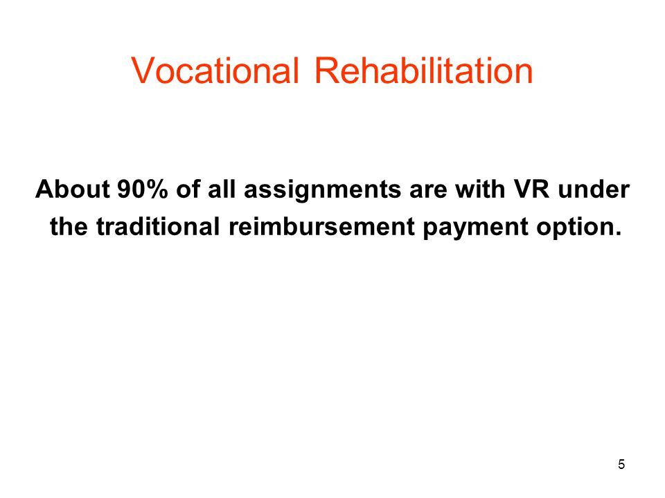 5 Vocational Rehabilitation About 90% of all assignments are with VR under the traditional reimbursement payment option.