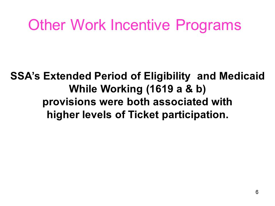 6 Other Work Incentive Programs SSA's Extended Period of Eligibility and Medicaid While Working (1619 a & b) provisions were both associated with higher levels of Ticket participation.