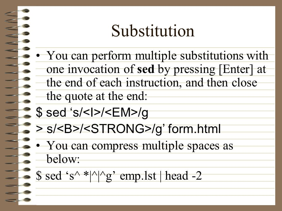 Substitution You can perform multiple substitutions with one invocation of sed by pressing [Enter] at the end of each instruction, and then close the quote at the end: $ sed 's/ / /g > s/ / /g' form.html You can compress multiple spaces as below: $ sed 's^ *|^|^g' emp.lst | head -2