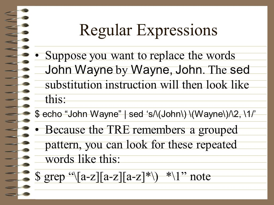 Regular Expressions Suppose you want to replace the words John Wayne by Wayne, John.