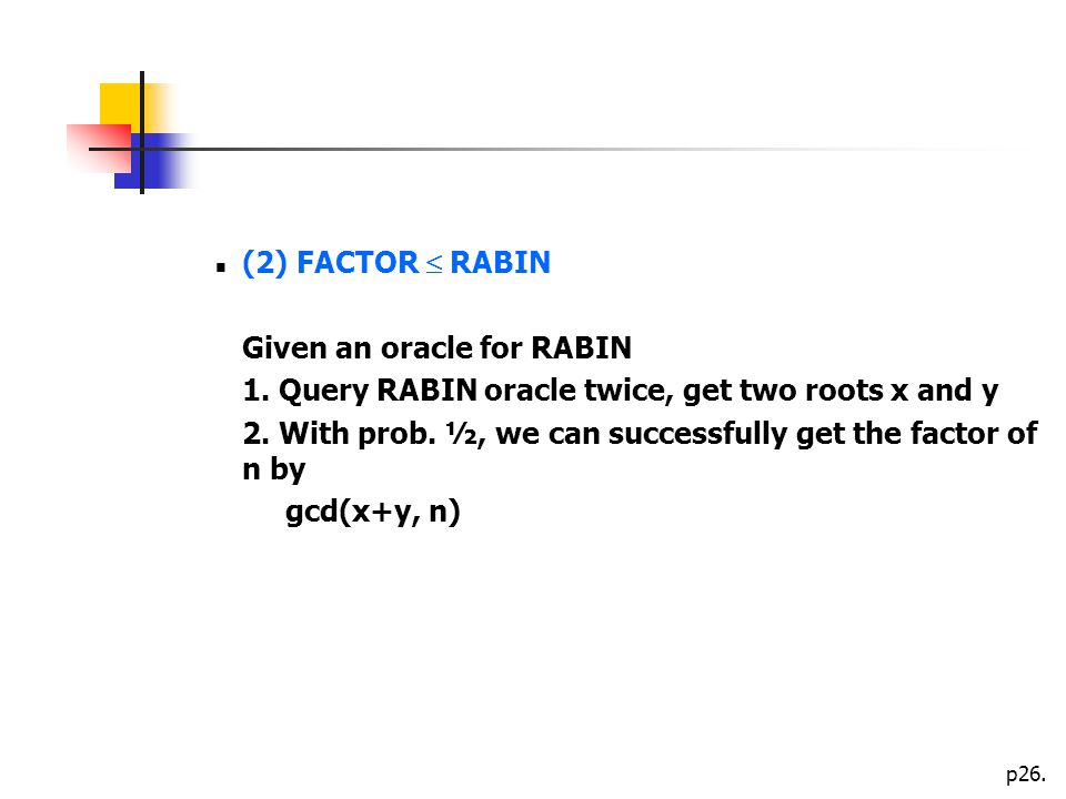 p26. (2) FACTOR  RABIN Given an oracle for RABIN 1.