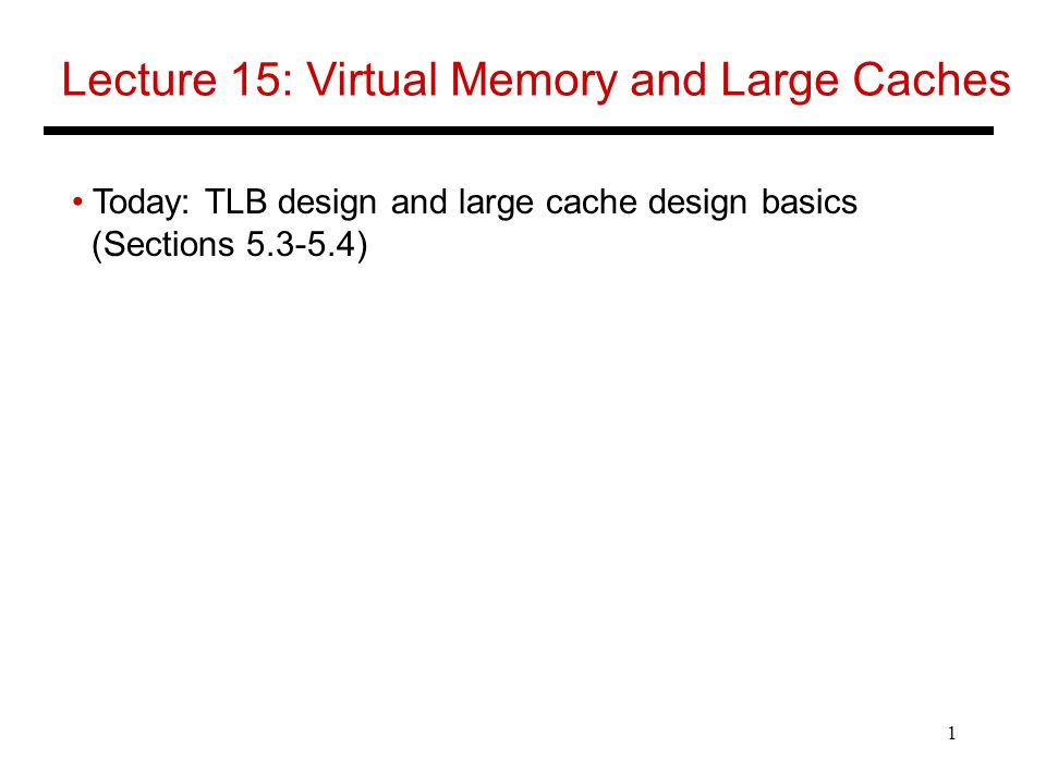 1 Lecture 15: Virtual Memory and Large Caches Today: TLB design and large cache design basics (Sections )