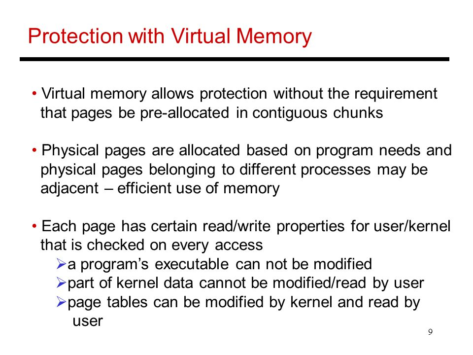 9 Protection with Virtual Memory Virtual memory allows protection without the requirement that pages be pre-allocated in contiguous chunks Physical pages are allocated based on program needs and physical pages belonging to different processes may be adjacent – efficient use of memory Each page has certain read/write properties for user/kernel that is checked on every access  a program's executable can not be modified  part of kernel data cannot be modified/read by user  page tables can be modified by kernel and read by user