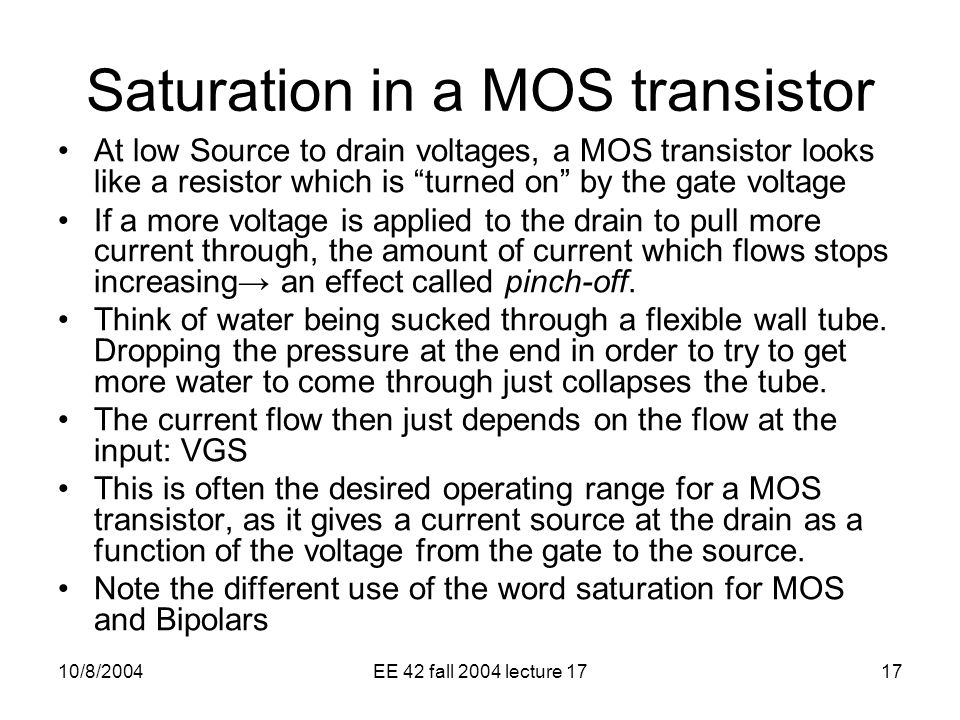 10/8/2004EE 42 fall 2004 lecture 1717 Saturation in a MOS transistor At low Source to drain voltages, a MOS transistor looks like a resistor which is turned on by the gate voltage If a more voltage is applied to the drain to pull more current through, the amount of current which flows stops increasing→ an effect called pinch-off.