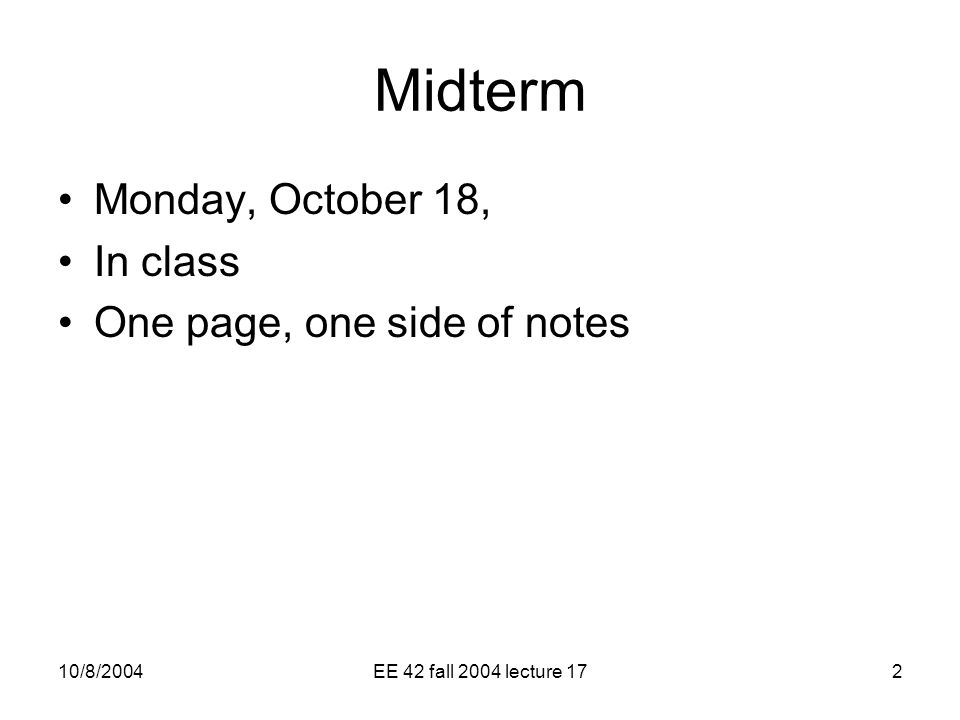 10/8/2004EE 42 fall 2004 lecture 172 Midterm Monday, October 18, In class One page, one side of notes
