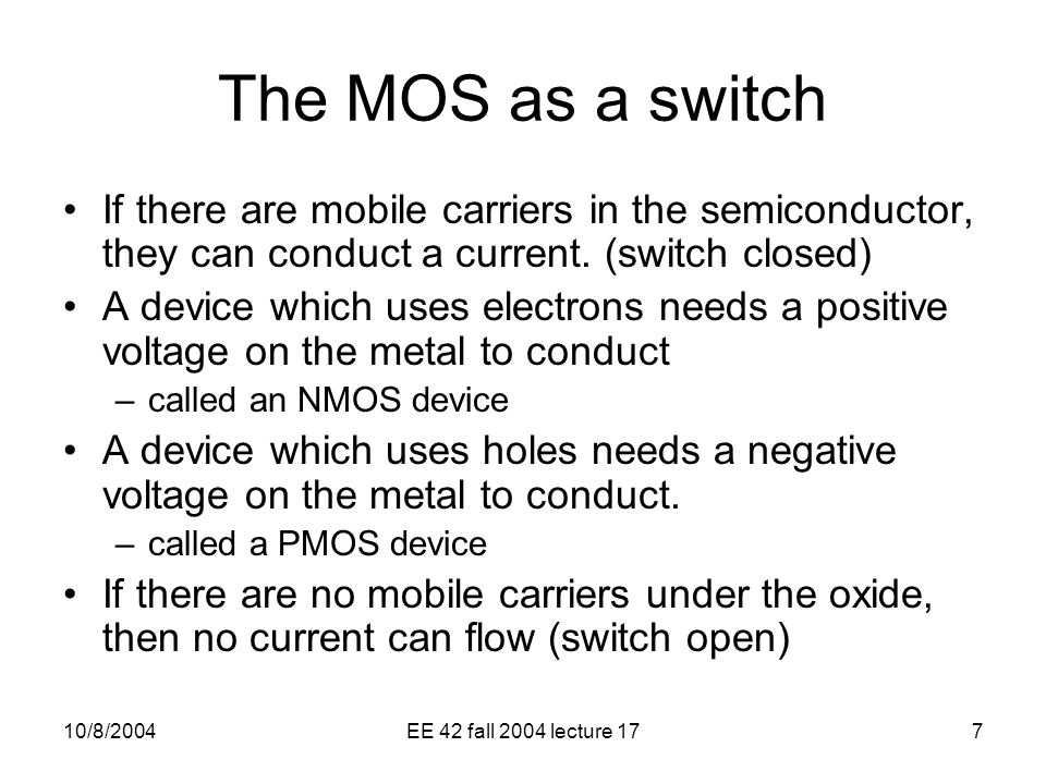 10/8/2004EE 42 fall 2004 lecture 177 The MOS as a switch If there are mobile carriers in the semiconductor, they can conduct a current.