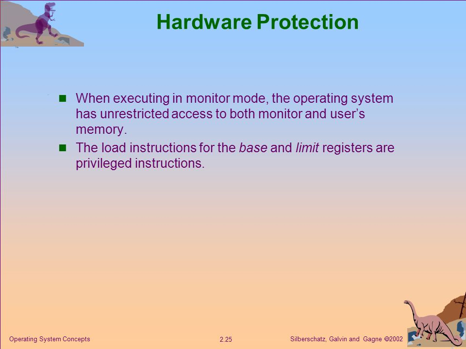 Silberschatz, Galvin and Gagne  Operating System Concepts Hardware Protection When executing in monitor mode, the operating system has unrestricted access to both monitor and user's memory.