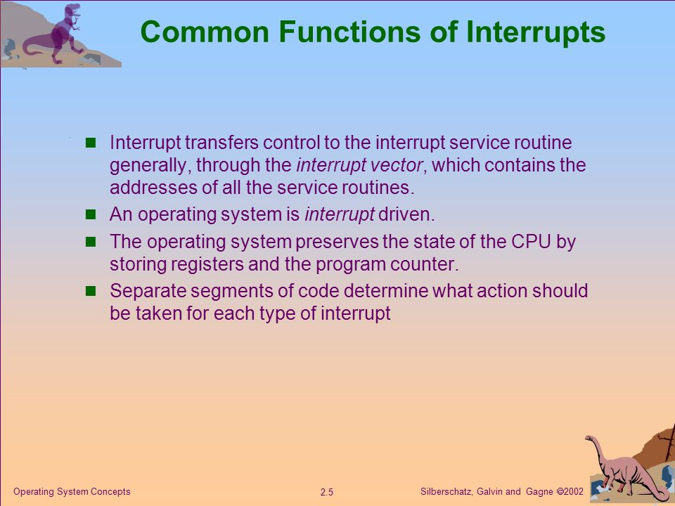 Silberschatz, Galvin and Gagne  Operating System Concepts Common Functions of Interrupts Interrupt transfers control to the interrupt service routine generally, through the interrupt vector, which contains the addresses of all the service routines.