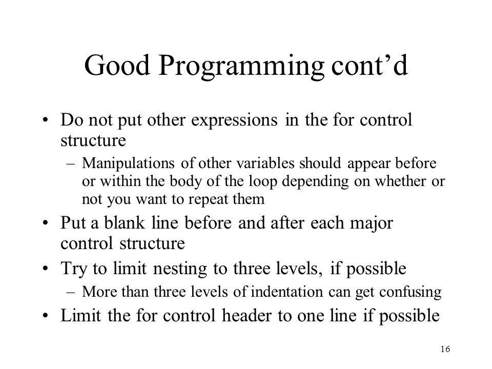 15 Good Programming Practices If you use the counter variable (some programmers avoid this altogether) in the loop, do not change its value.