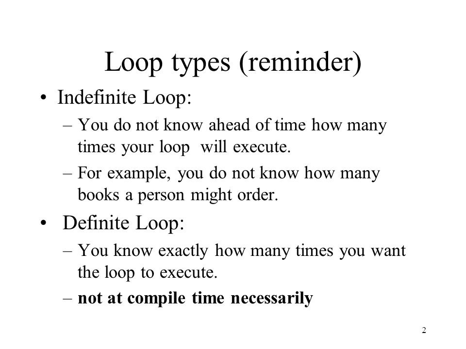 1 Parts of a Loop (reminder) Every loop will always contain three main elements: –Priming: initialize your variables.