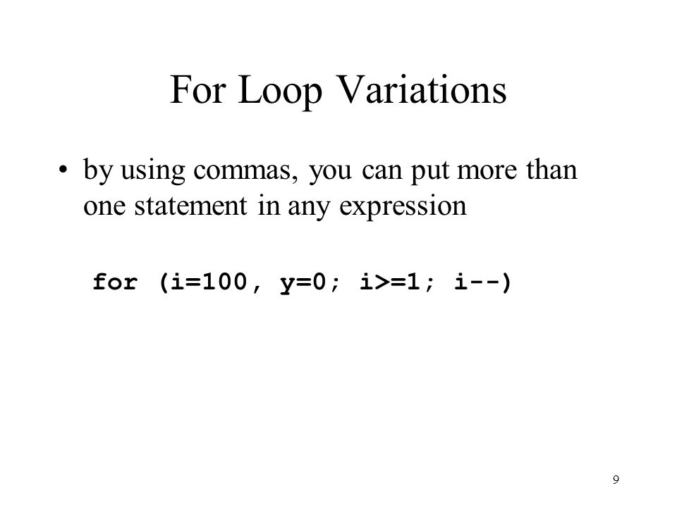 8 For Loop Variations any expression may be more complex: for (i=100*y; i>=1; i--) for (i=100; i>=y/2; i--) for (i=100; i>=1; i-=4*y)