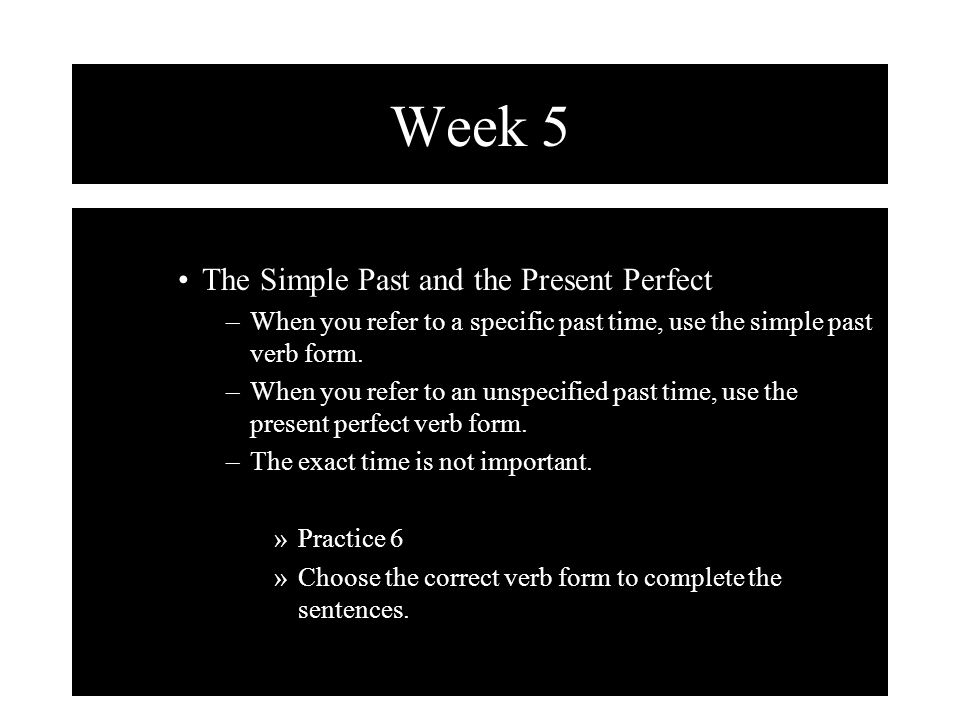 Week 5 The Simple Past and the Present Perfect –When you refer to a specific past time, use the simple past verb form.