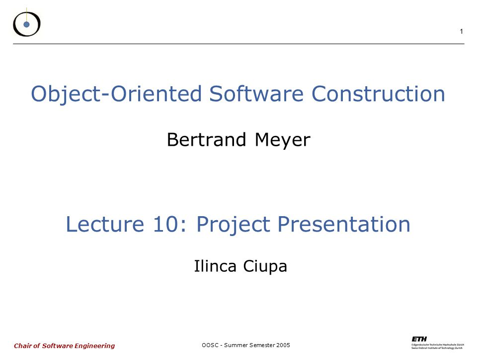 Chair of Software Engineering OOSC - Summer Semester Object-Oriented Software Construction Bertrand Meyer Lecture 10: Project Presentation Ilinca Ciupa