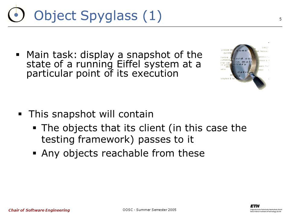 Chair of Software Engineering OOSC - Summer Semester Object Spyglass (1)  This snapshot will contain  The objects that its client (in this case the testing framework) passes to it  Any objects reachable from these  Main task: display a snapshot of the state of a running Eiffel system at a particular point of its execution