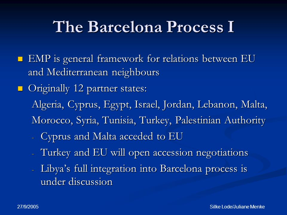 27/9/2005 Silke Lode/Juliane Menke The Barcelona Process I EMP is general framework for relations between EU and Mediterranean neighbours EMP is general framework for relations between EU and Mediterranean neighbours Originally 12 partner states: Originally 12 partner states: Algeria, Cyprus, Egypt, Israel, Jordan, Lebanon, Malta, Morocco, Syria, Tunisia, Turkey, Palestinian Authority - Cyprus and Malta acceded to EU - Turkey and EU will open accession negotiations - Libya's full integration into Barcelona process is under discussion