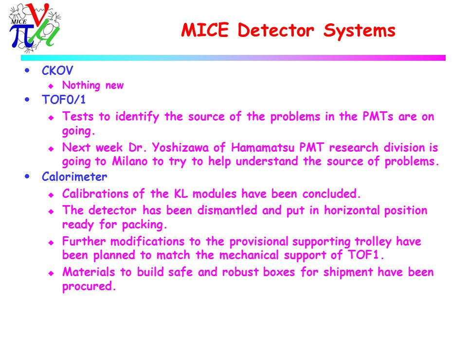 MICE Detector Systems  CKOV u Nothing new  TOF0/1 u Tests to identify the source of the problems in the PMTs are on going.