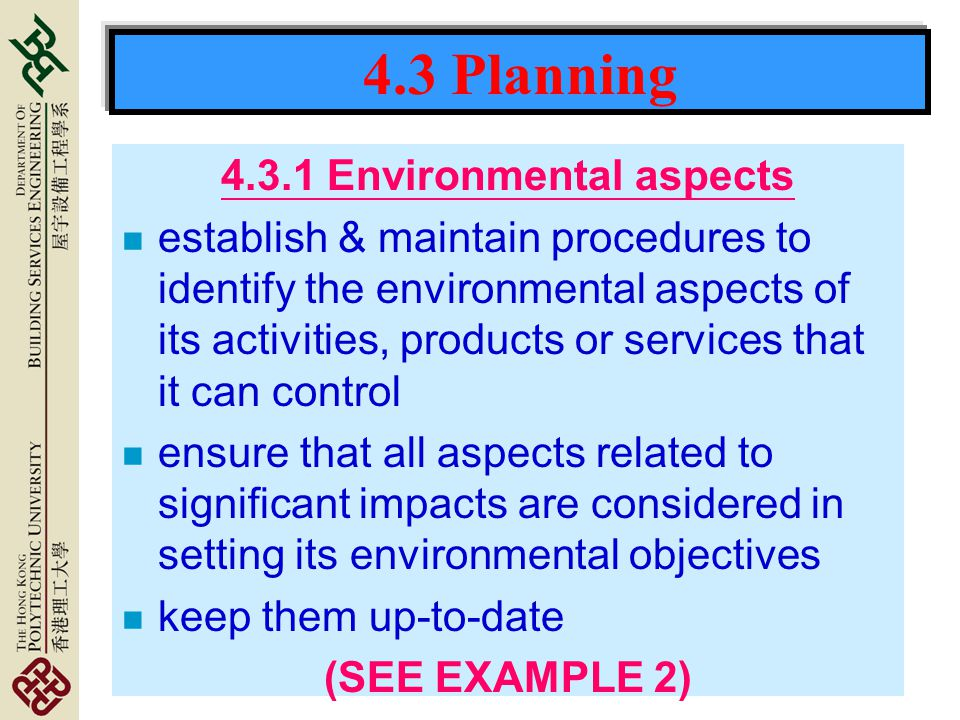 4.3 Planning 4.3.1 Environmental aspects n establish & maintain procedures to identify the environmental aspects of its activities, products or services that it can control n ensure that all aspects related to significant impacts are considered in setting its environmental objectives n keep them up-to-date (SEE EXAMPLE 2)