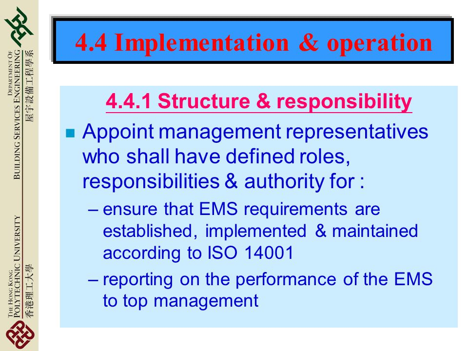 4.4 Implementation & operation 4.4.1 Structure & responsibility n Appoint management representatives who shall have defined roles, responsibilities & authority for : –ensure that EMS requirements are established, implemented & maintained according to ISO 14001 –reporting on the performance of the EMS to top management