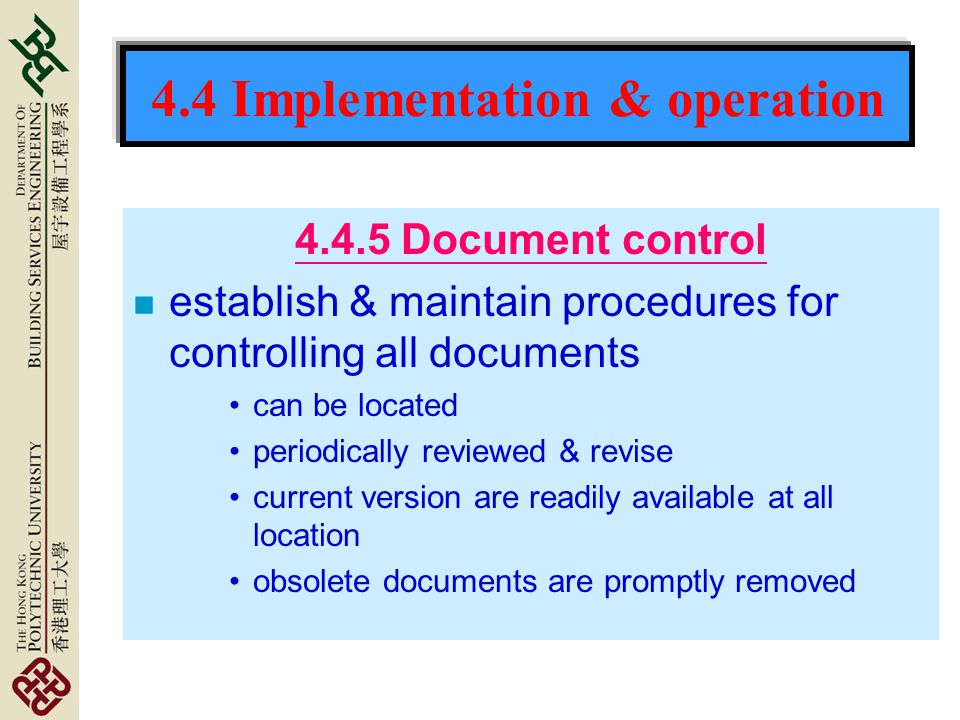 4.4 Implementation & operation 4.4.5 Document control n establish & maintain procedures for controlling all documents can be located periodically reviewed & revise current version are readily available at all location obsolete documents are promptly removed