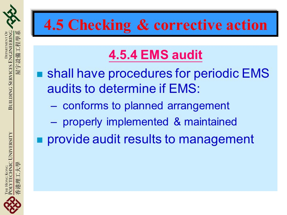 4.5 Checking & corrective action 4.5.4 EMS audit n shall have procedures for periodic EMS audits to determine if EMS: – conforms to planned arrangement – properly implemented & maintained n provide audit results to management