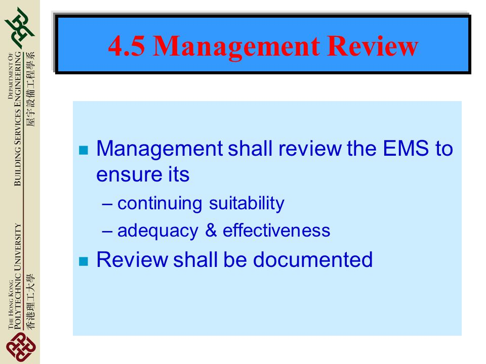 4.5 Management Review n Management shall review the EMS to ensure its –continuing suitability –adequacy & effectiveness n Review shall be documented