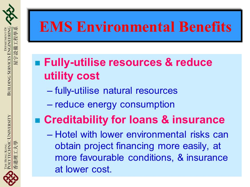 EMS Environmental Benefits n Fully-utilise resources & reduce utility cost –fully-utilise natural resources –reduce energy consumption n Creditability for loans & insurance –Hotel with lower environmental risks can obtain project financing more easily, at more favourable conditions, & insurance at lower cost.