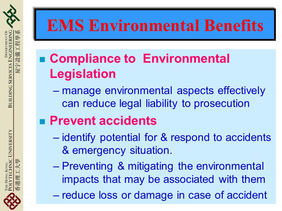EMS Environmental Benefits n Compliance to Environmental Legislation –manage environmental aspects effectively can reduce legal liability to prosecution n Prevent accidents –identify potential for & respond to accidents & emergency situation.