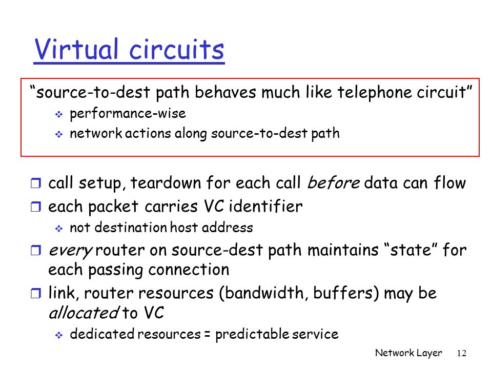 Network Layer 12 Virtual circuits r call setup, teardown for each call before data can flow r each packet carries VC identifier  not destination host address r every router on source-dest path maintains state for each passing connection r link, router resources (bandwidth, buffers) may be allocated to VC  dedicated resources = predictable service source-to-dest path behaves much like telephone circuit  performance-wise  network actions along source-to-dest path