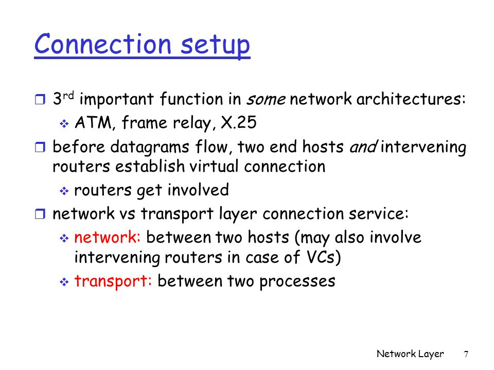 Network Layer 7 Connection setup r 3 rd important function in some network architectures:  ATM, frame relay, X.25 r before datagrams flow, two end hosts and intervening routers establish virtual connection  routers get involved r network vs transport layer connection service:  network: between two hosts (may also involve intervening routers in case of VCs)  transport: between two processes