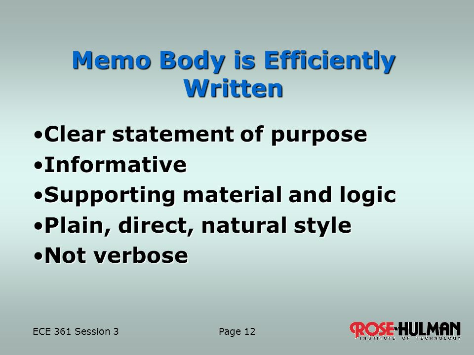 ECE 361 Session 3 Page 12 Memo Body is Efficiently Written Clear statement of purposeClear statement of purpose InformativeInformative Supporting material and logicSupporting material and logic Plain, direct, natural stylePlain, direct, natural style Not verboseNot verbose