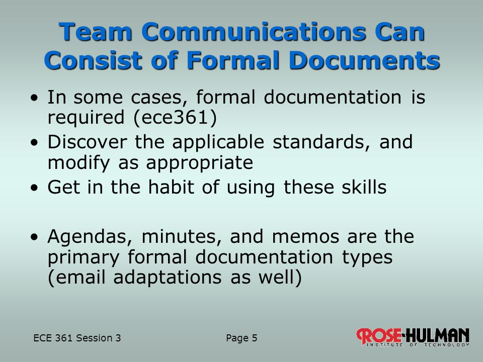 ECE 361 Session 3 Page 5 Team Communications Can Consist of Formal Documents In some cases, formal documentation is required (ece361) Discover the applicable standards, and modify as appropriate Get in the habit of using these skills Agendas, minutes, and memos are the primary formal documentation types ( adaptations as well)