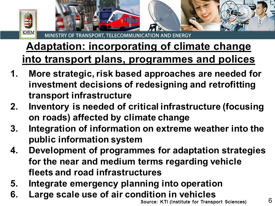 Adaptation: incorporating of climate change into transport plans, programmes and polices 1.More strategic, risk based approaches are needed for investment decisions of redesigning and retrofitting transport infrastructure 2.Inventory is needed of critical infrastructure (focusing on roads) affected by climate change 3.Integration of information on extreme weather into the public information system 4.Development of programmes for adaptation strategies for the near and medium terms regarding vehicle fleets and road infrastructures 5.Integrate emergency planning into operation 6.Large scale use of air condition in vehicles 6 Source: KTI (Institute for Transport Sciences)