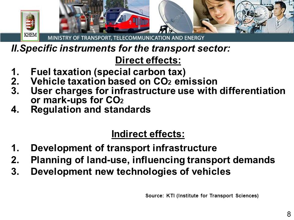 II.Specific instruments for the transport sector: Direct effects: 1.Fuel taxation (special carbon tax) 2.Vehicle taxation based on CO 2 emission 3.User charges for infrastructure use with differentiation or mark-ups for CO 2 4.Regulation and standards 8 Source: KTI (Institute for Transport Sciences) Indirect effects: 1.Development of transport infrastructure 2.Planning of land-use, influencing transport demands 3.Development new technologies of vehicles