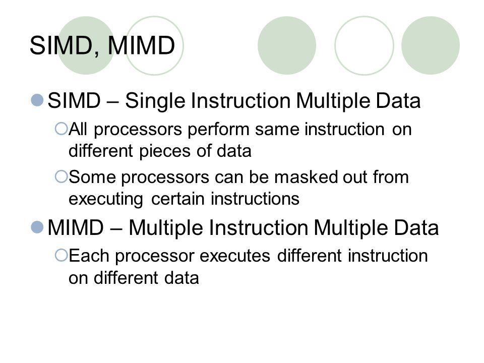 SIMD, MIMD SIMD – Single Instruction Multiple Data  All processors perform same instruction on different pieces of data  Some processors can be masked out from executing certain instructions MIMD – Multiple Instruction Multiple Data  Each processor executes different instruction on different data