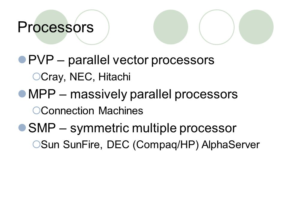 Processors PVP – parallel vector processors  Cray, NEC, Hitachi MPP – massively parallel processors  Connection Machines SMP – symmetric multiple processor  Sun SunFire, DEC (Compaq/HP) AlphaServer