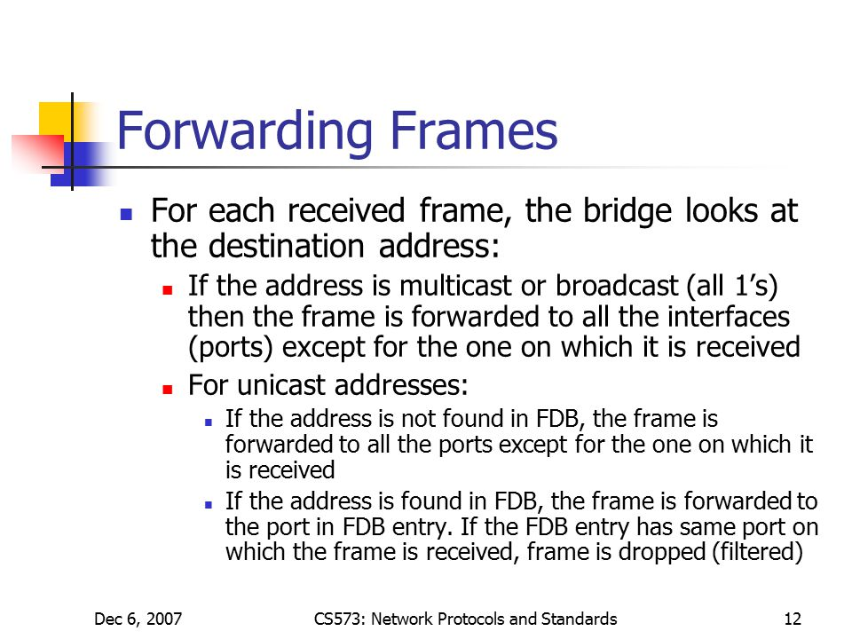 Dec 6, 2007CS573: Network Protocols and Standards12 Forwarding Frames For each received frame, the bridge looks at the destination address: If the address is multicast or broadcast (all 1's) then the frame is forwarded to all the interfaces (ports) except for the one on which it is received For unicast addresses: If the address is not found in FDB, the frame is forwarded to all the ports except for the one on which it is received If the address is found in FDB, the frame is forwarded to the port in FDB entry.