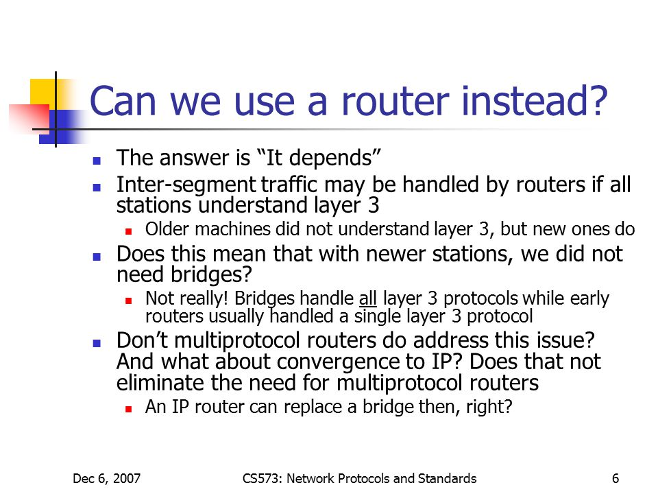Dec 6, 2007CS573: Network Protocols and Standards6 Can we use a router instead.