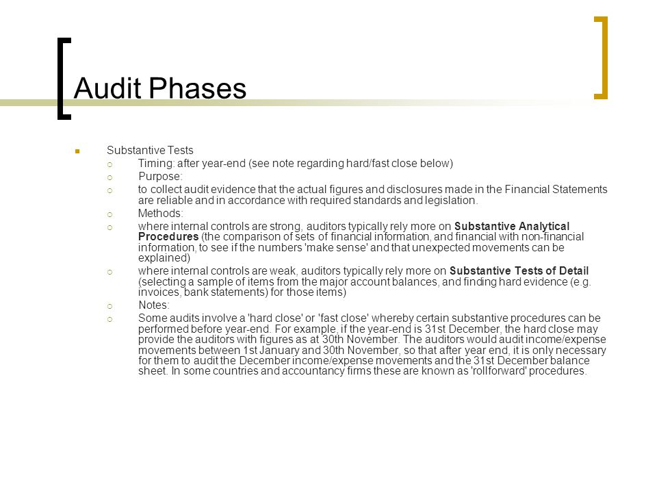 Audit Phases Substantive Tests  Timing: after year-end (see note regarding hard/fast close below)  Purpose:  to collect audit evidence that the actual figures and disclosures made in the Financial Statements are reliable and in accordance with required standards and legislation.