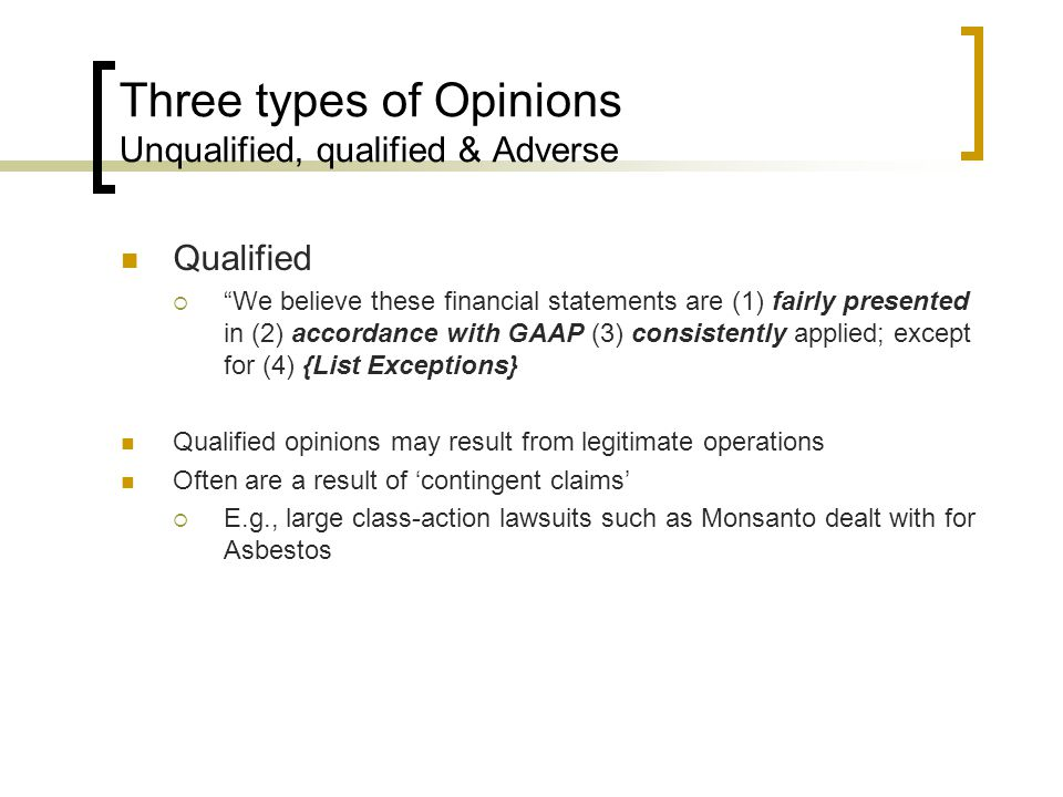 Three types of Opinions Unqualified, qualified & Adverse Qualified  We believe these financial statements are (1) fairly presented in (2) accordance with GAAP (3) consistently applied; except for (4) {List Exceptions} Qualified opinions may result from legitimate operations Often are a result of 'contingent claims'  E.g., large class-action lawsuits such as Monsanto dealt with for Asbestos