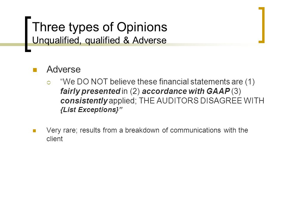 Three types of Opinions Unqualified, qualified & Adverse Adverse  We DO NOT believe these financial statements are (1) fairly presented in (2) accordance with GAAP (3) consistently applied; THE AUDITORS DISAGREE WITH {List Exceptions} Very rare; results from a breakdown of communications with the client