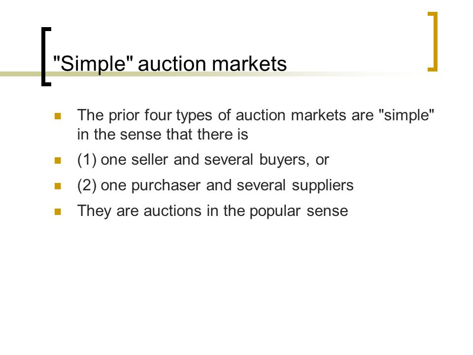 Simple auction markets The prior four types of auction markets are simple in the sense that there is (1) one seller and several buyers, or (2) one purchaser and several suppliers They are auctions in the popular sense